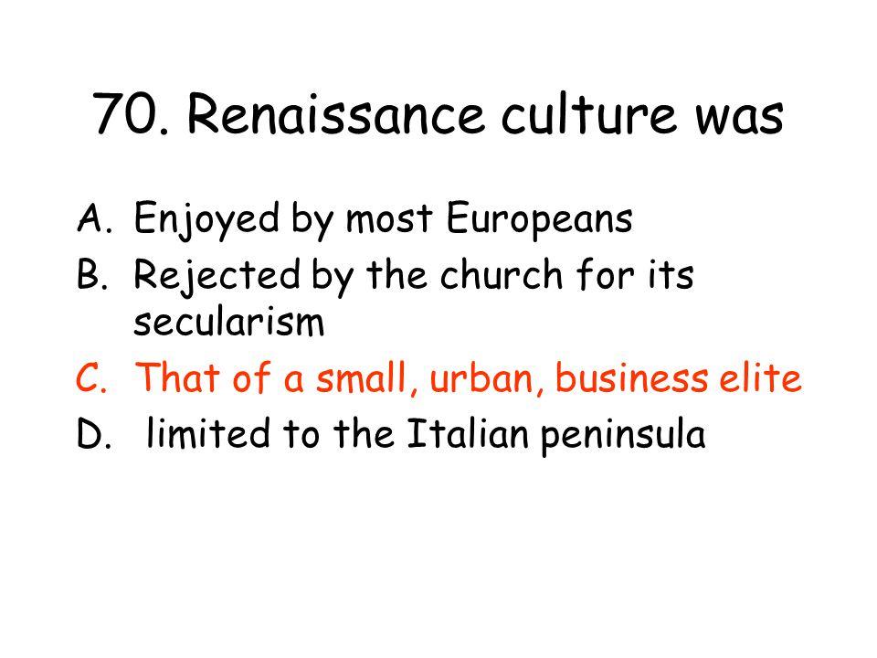 70. Renaissance culture was