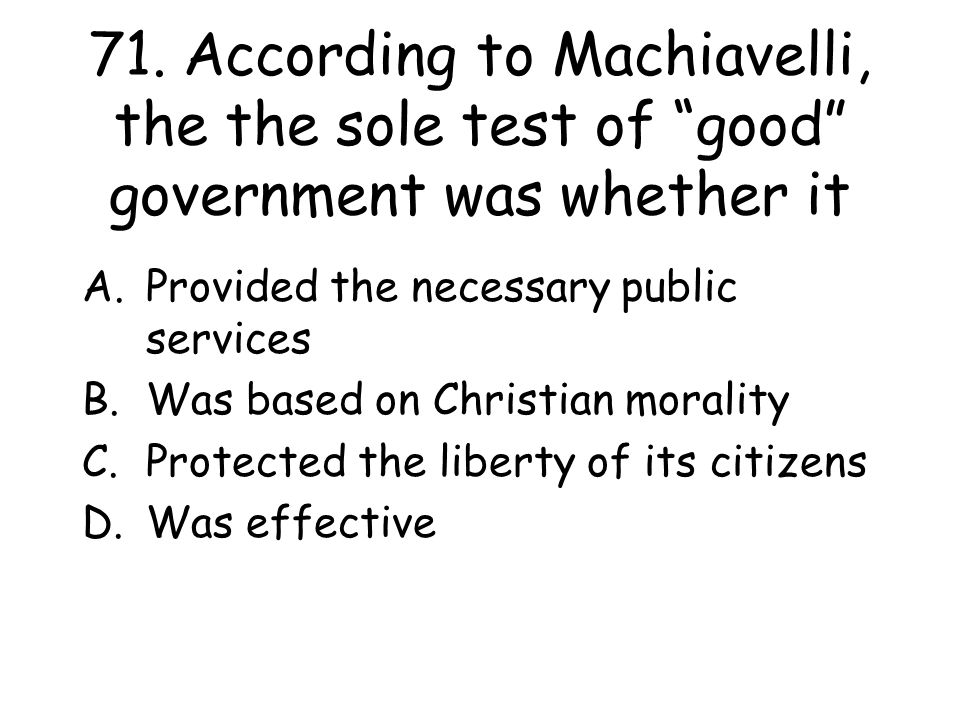 71. According to Machiavelli, the the sole test of good government was whether it