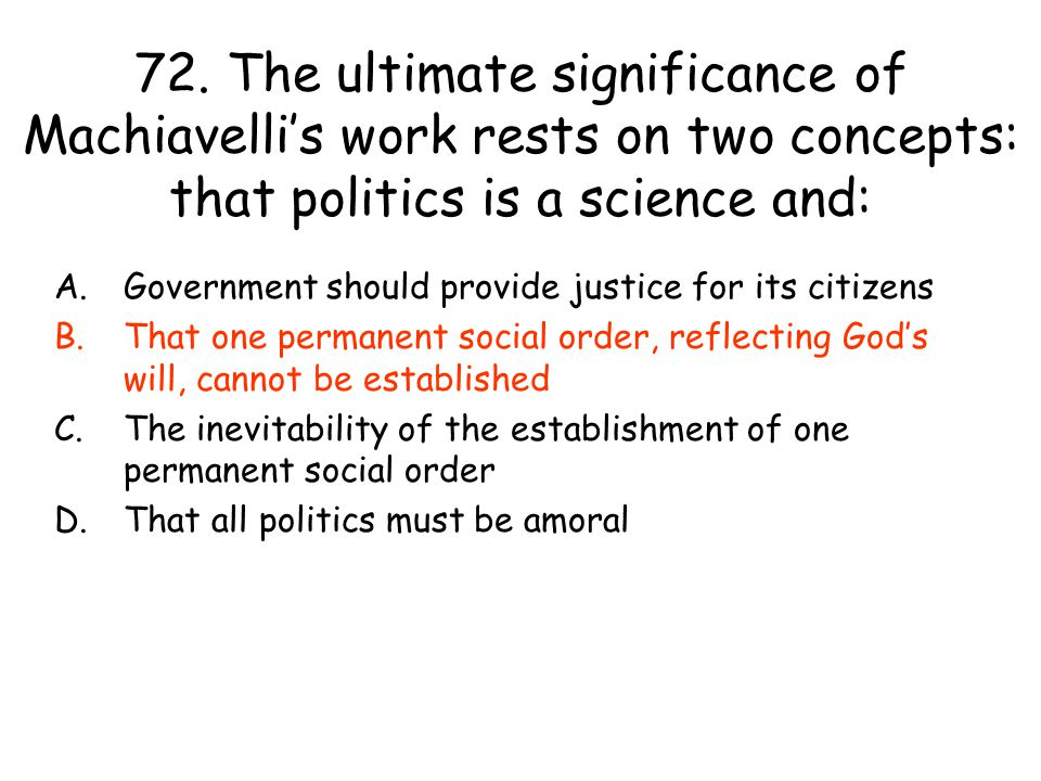 72. The ultimate significance of Machiavelli's work rests on two concepts: that politics is a science and: