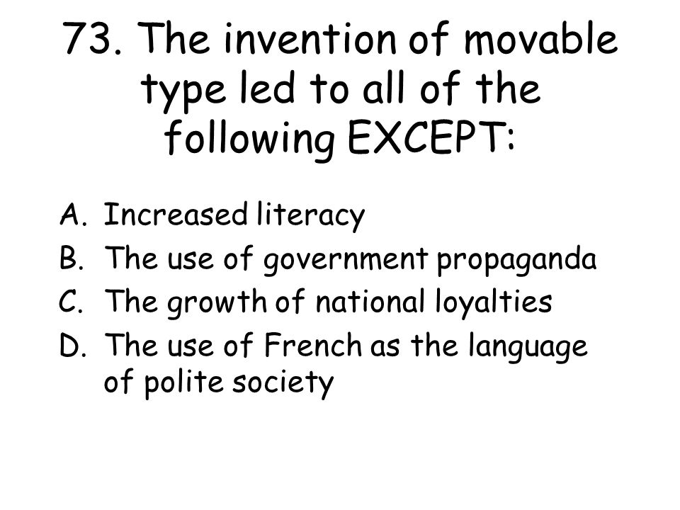 73. The invention of movable type led to all of the following EXCEPT: