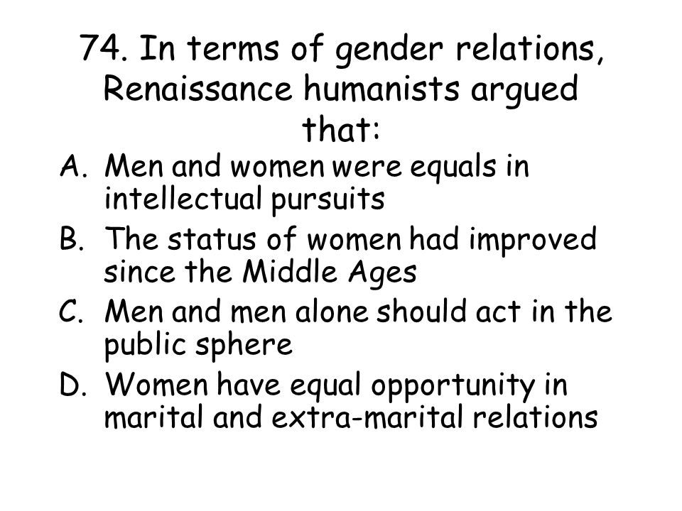 74. In terms of gender relations, Renaissance humanists argued that: