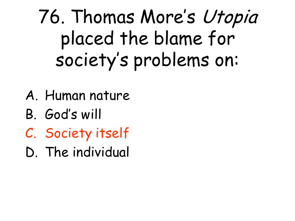 76. Thomas More's Utopia placed the blame for society's problems on: