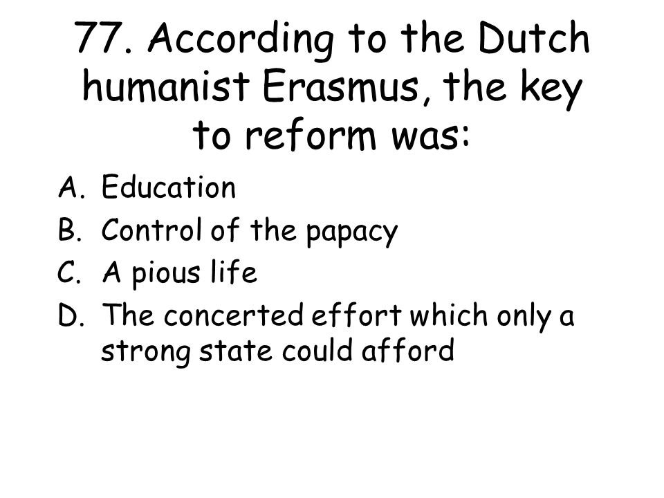 77. According to the Dutch humanist Erasmus, the key to reform was: