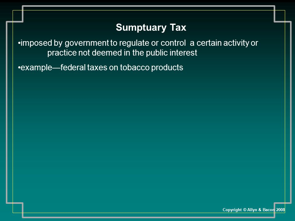 Sumptuary Tax imposed by government to regulate or control a certain activity or practice not deemed in the public interest.