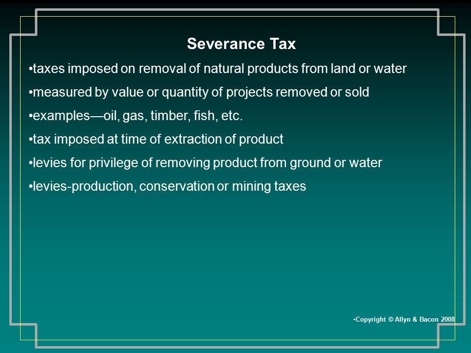 Severance Tax taxes imposed on removal of natural products from land or water. measured by value or quantity of projects removed or sold.
