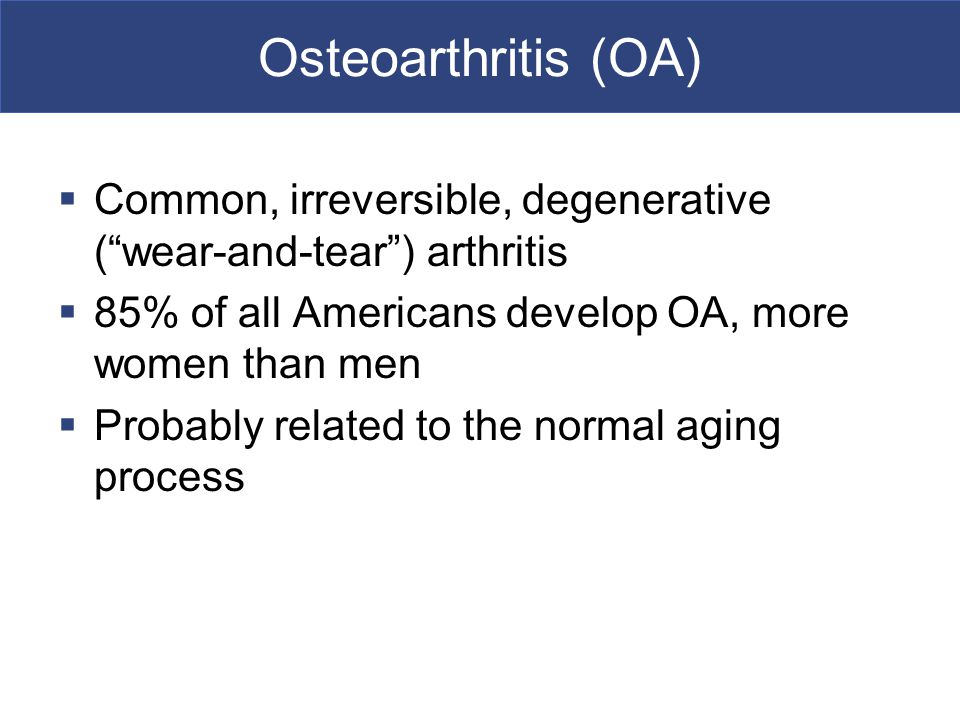 Osteoarthritis (OA) Common, irreversible, degenerative ( wear-and-tear ) arthritis. 85% of all Americans develop OA, more women than men.