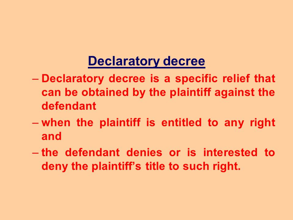 Declaratory decree Declaratory decree is a specific relief that can be obtained by the plaintiff against the defendant.