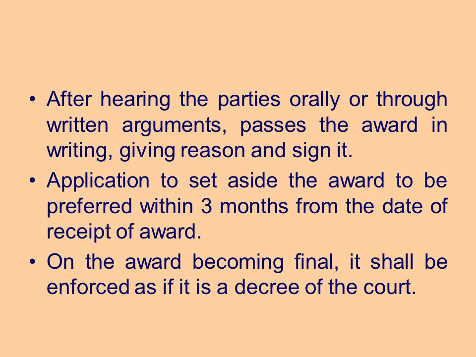 After hearing the parties orally or through written arguments, passes the award in writing, giving reason and sign it.