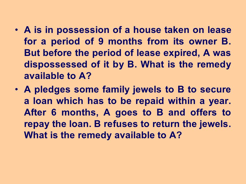 A is in possession of a house taken on lease for a period of 9 months from its owner B. But before the period of lease expired, A was dispossessed of it by B. What is the remedy available to A