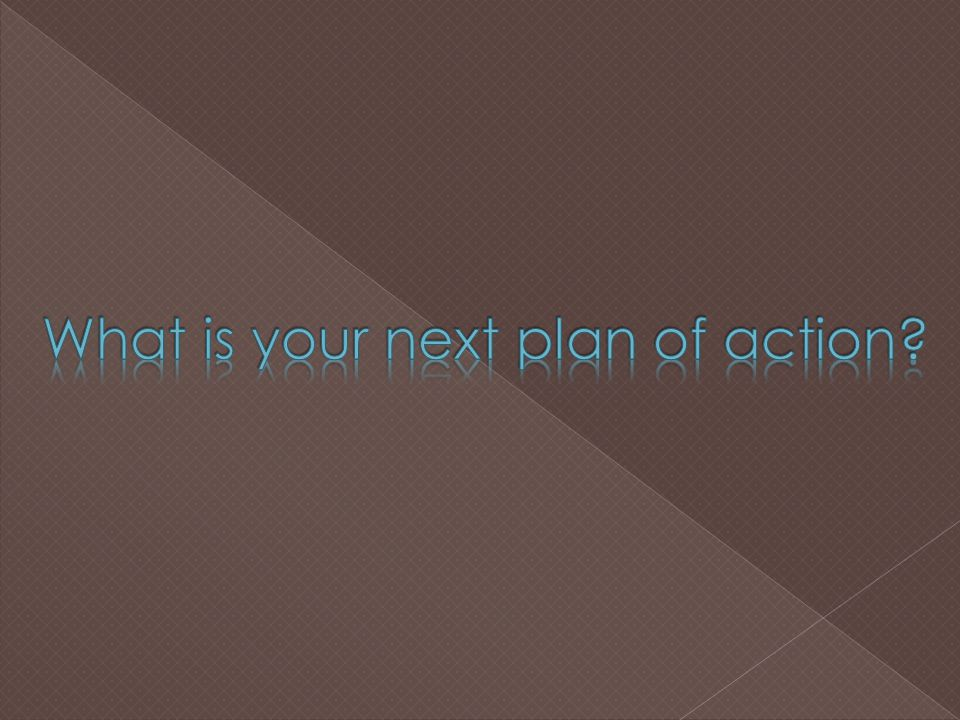 What is your next plan of action