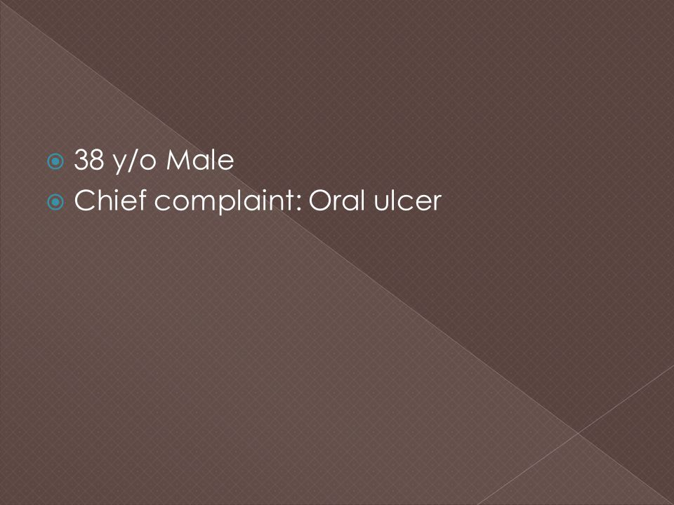 38 y/o Male Chief complaint: Oral ulcer