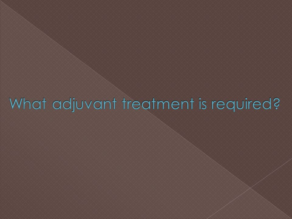 What adjuvant treatment is required