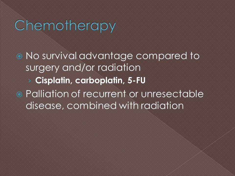 Chemotherapy No survival advantage compared to surgery and/or radiation. Cisplatin, carboplatin, 5-FU.