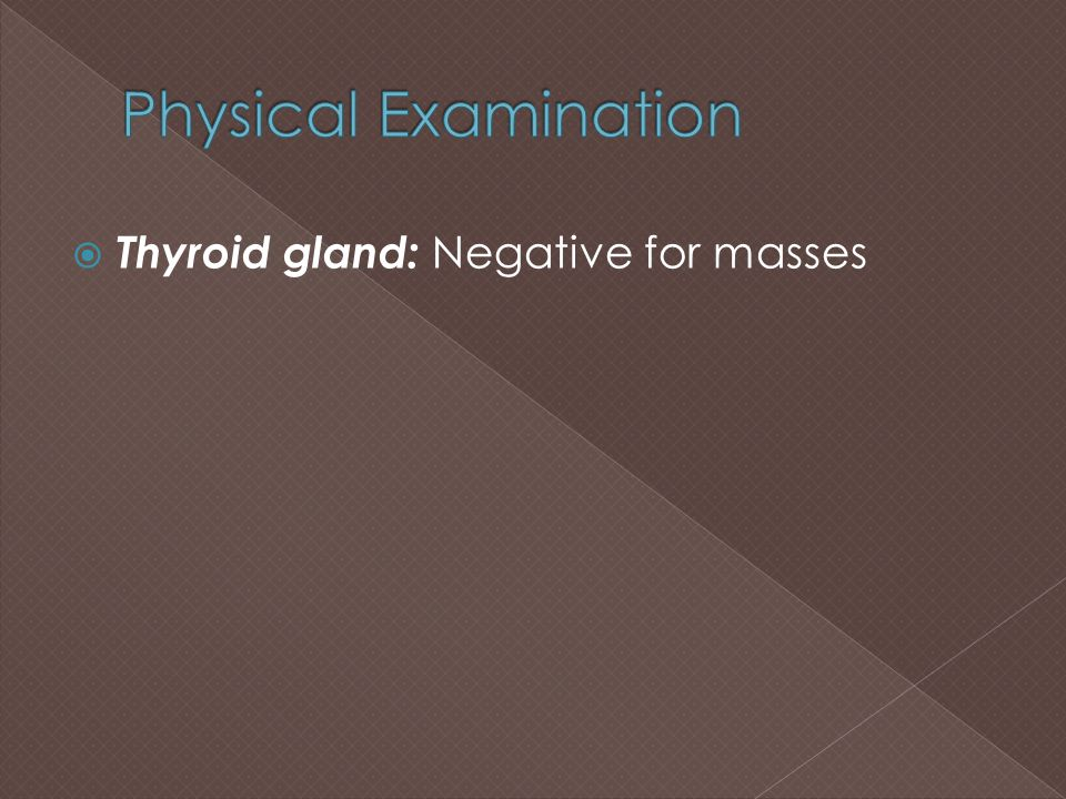 Physical Examination Thyroid gland: Negative for masses