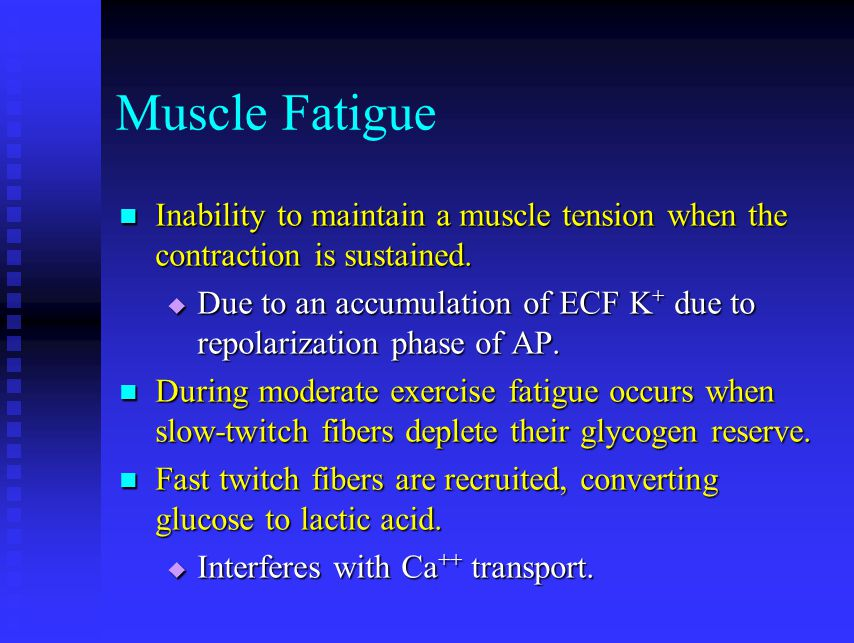 Muscle Fatigue Inability to maintain a muscle tension when the contraction is sustained.