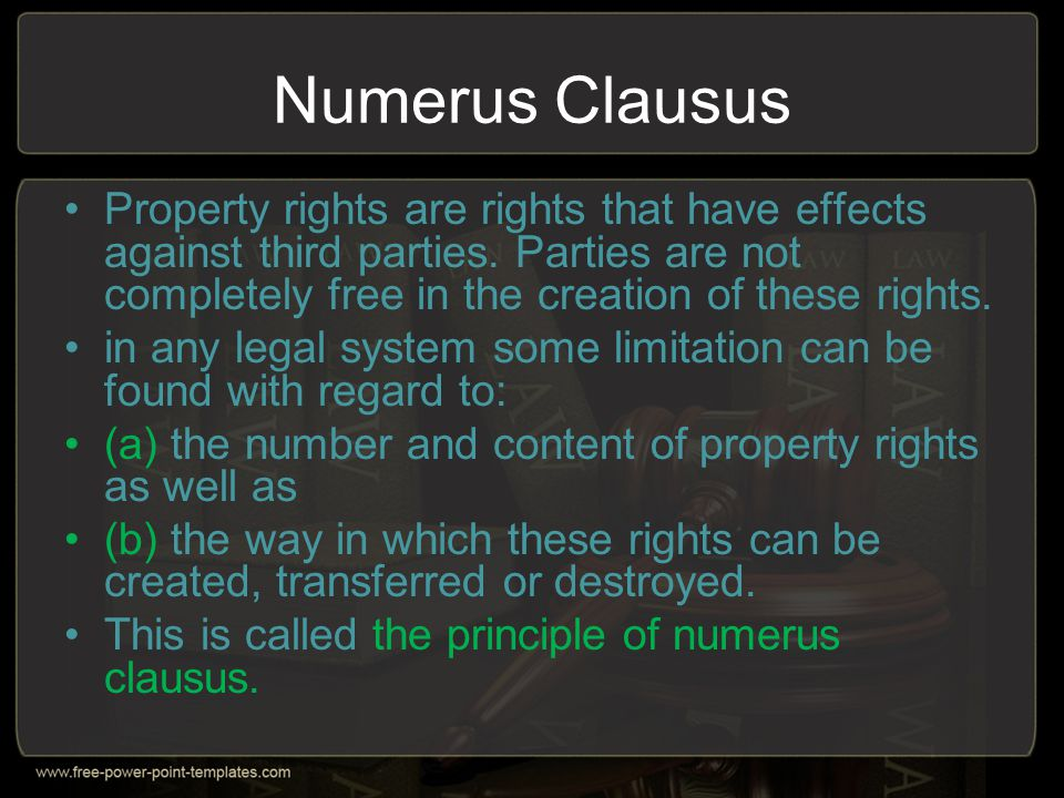 Numerus Clausus Property rights are rights that have effects against third parties. Parties are not completely free in the creation of these rights.