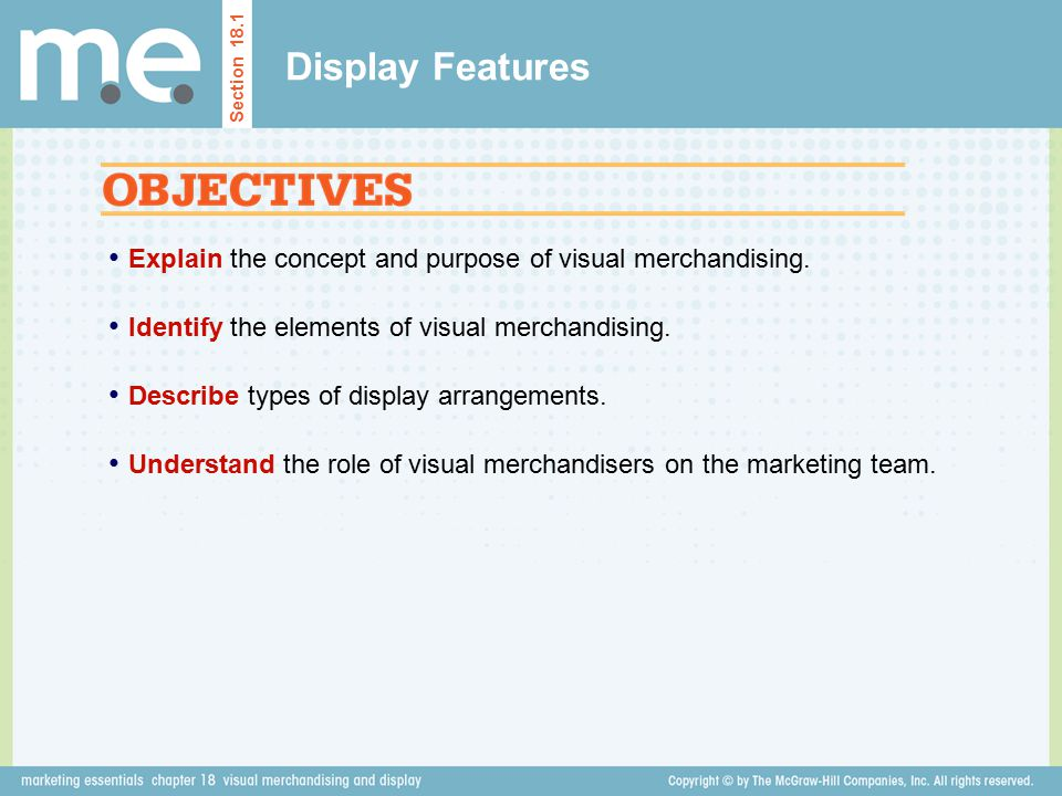 Display Features Section Explain the concept and purpose of visual merchandising. Identify the elements of visual merchandising.