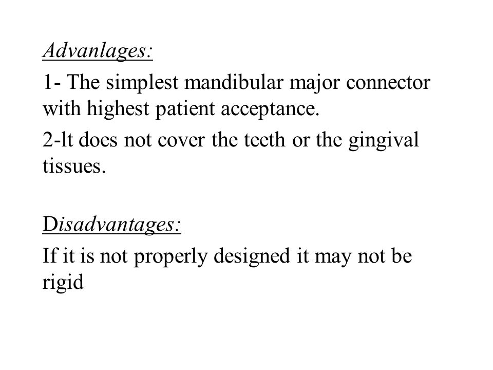 Advanlages: 1- The simplest mandibular major connector with highest patient acceptance. 2-lt does not cover the teeth or the gingival tissues.