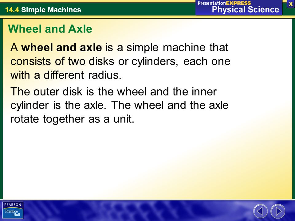 Wheel and Axle A wheel and axle is a simple machine that consists of two disks or cylinders, each one with a different radius.