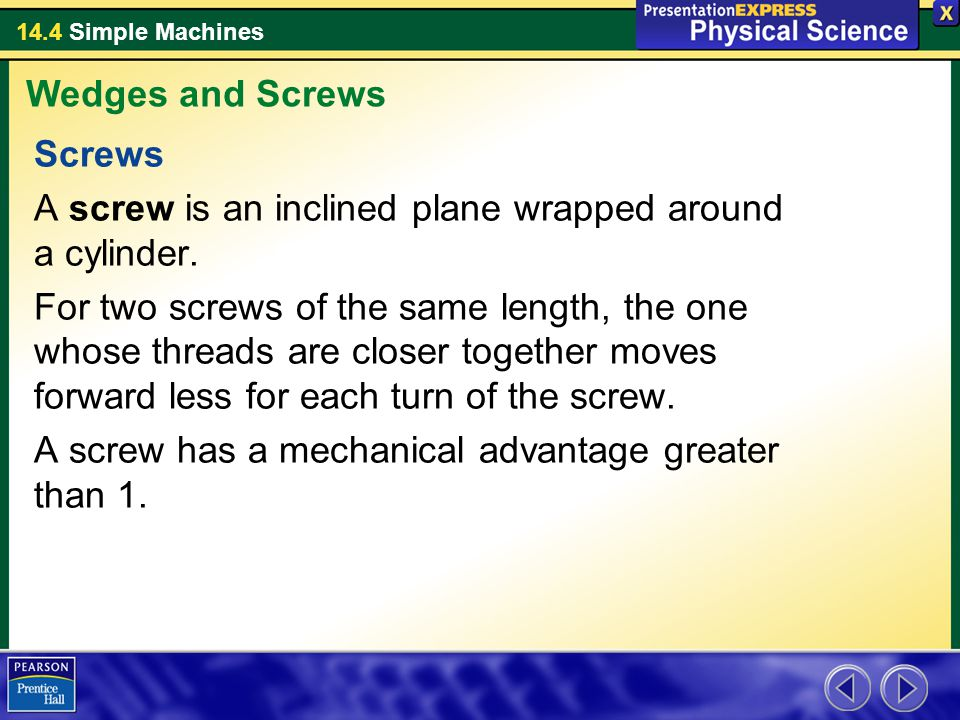 Wedges and Screws Screws. A screw is an inclined plane wrapped around a cylinder.