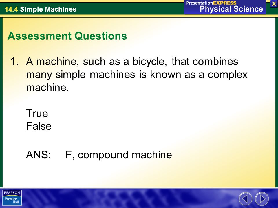 Assessment Questions A machine, such as a bicycle, that combines many simple machines is known as a complex machine. True False.