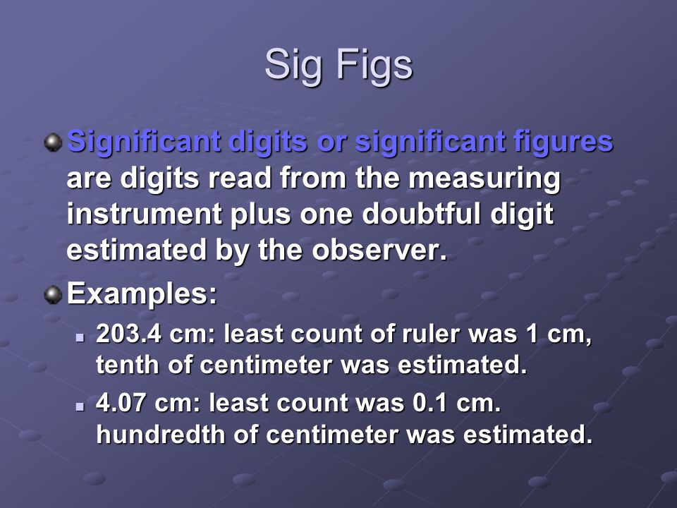 Sig Figs Significant digits or significant figures are digits read from the measuring instrument plus one doubtful digit estimated by the observer.