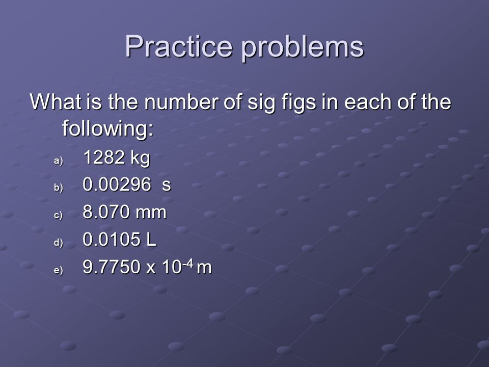 Practice problems What is the number of sig figs in each of the following: 1282 kg. 0.00296 s. 8.070 mm.