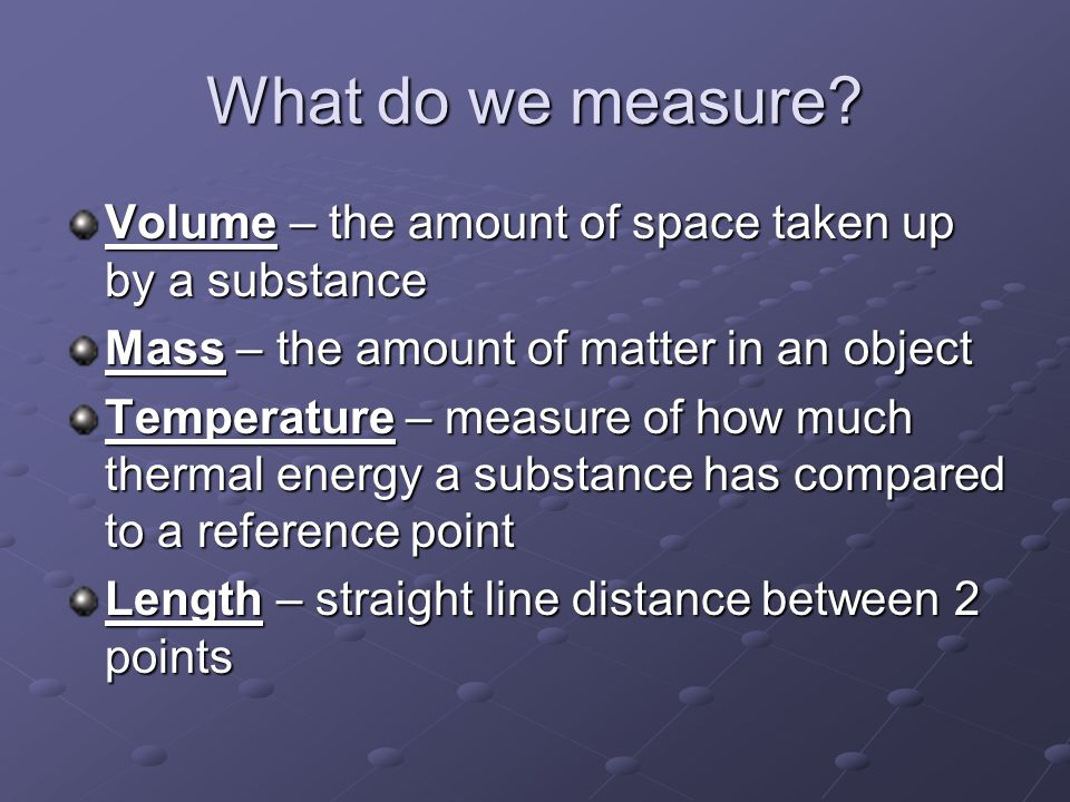 What do we measure Volume – the amount of space taken up by a substance. Mass – the amount of matter in an object.