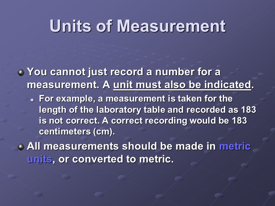 Units of Measurement You cannot just record a number for a measurement. A unit must also be indicated.