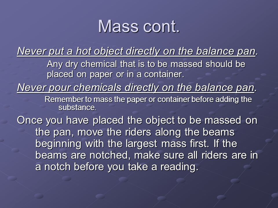 Mass cont. Never put a hot object directly on the balance pan.
