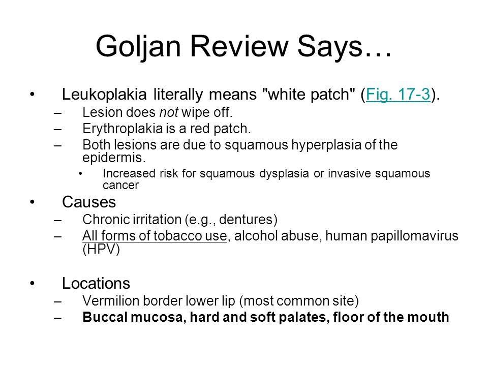 Goljan Review Says… Leukoplakia literally means white patch (Fig. 17-3). Lesion does not wipe off.