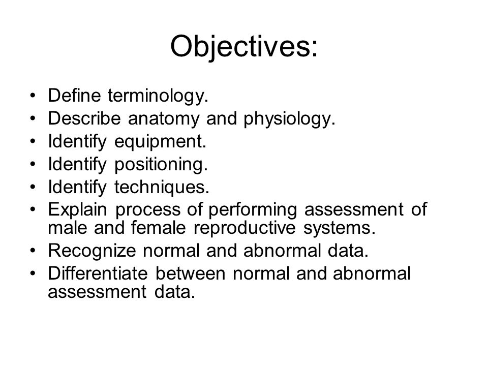Objectives: Define terminology. Describe anatomy and physiology.