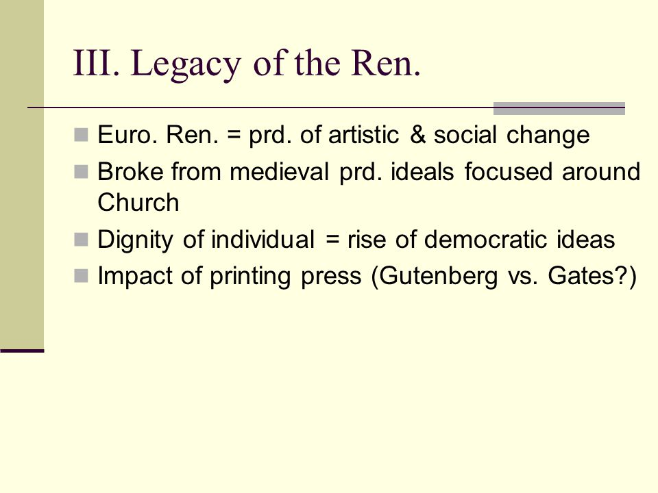 III. Legacy of the Ren. Euro. Ren. = prd. of artistic & social change