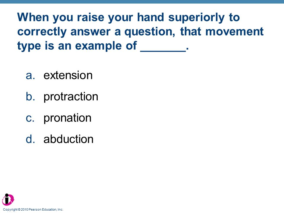 When you raise your hand superiorly to correctly answer a question, that movement type is an example of _______.