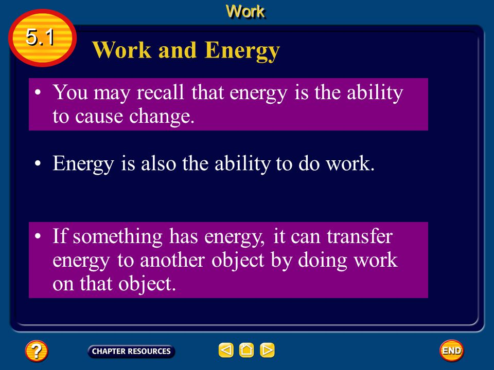 Work 5.1. Work and Energy. You may recall that energy is the ability to cause change. Energy is also the ability to do work.