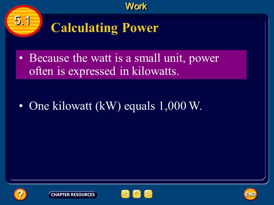 Work 5.1. Calculating Power. Because the watt is a small unit, power often is expressed in kilowatts.