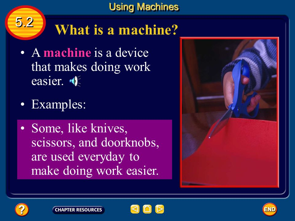 Using Machines 5.2. What is a machine A machine is a device that makes doing work easier. Examples: