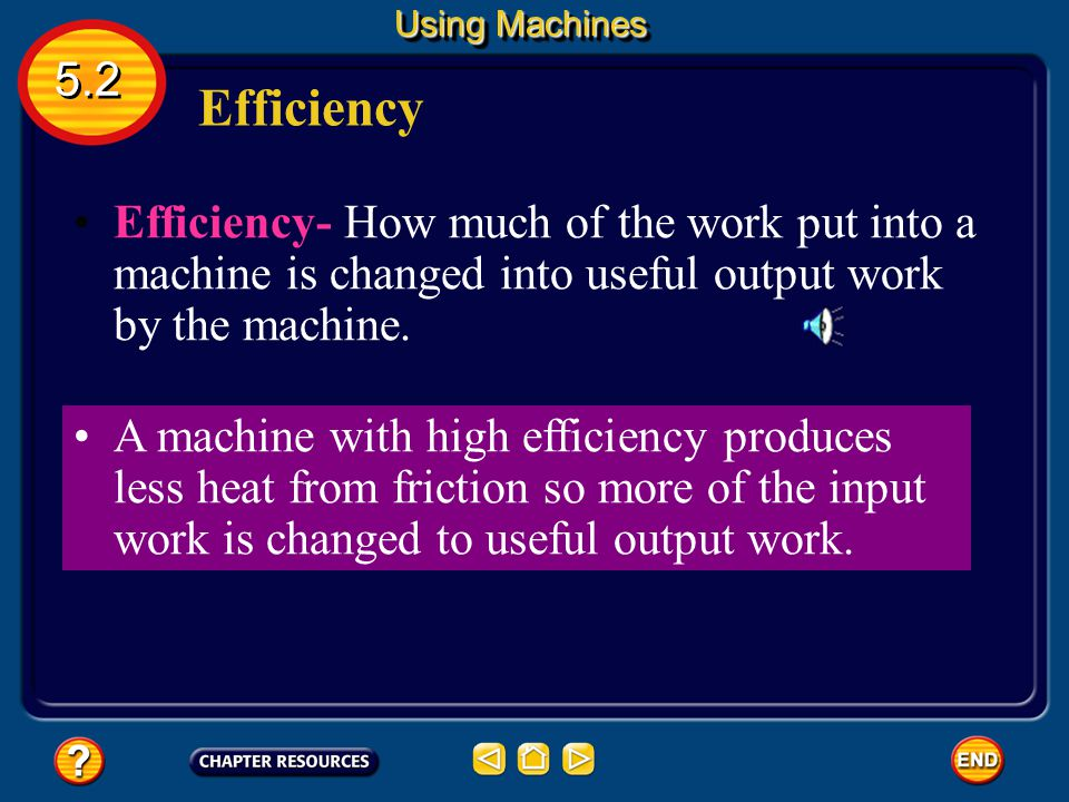 Using Machines 5.2. Efficiency. Efficiency- How much of the work put into a machine is changed into useful output work by the machine.