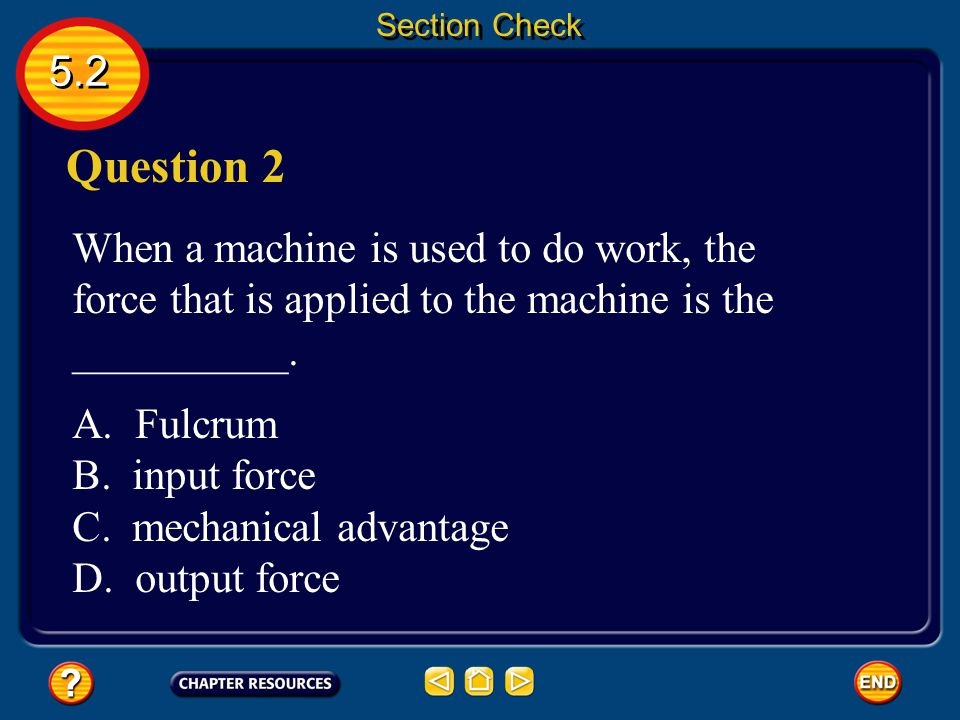 Section Check 5.2. Question 2. When a machine is used to do work, the force that is applied to the machine is the __________.
