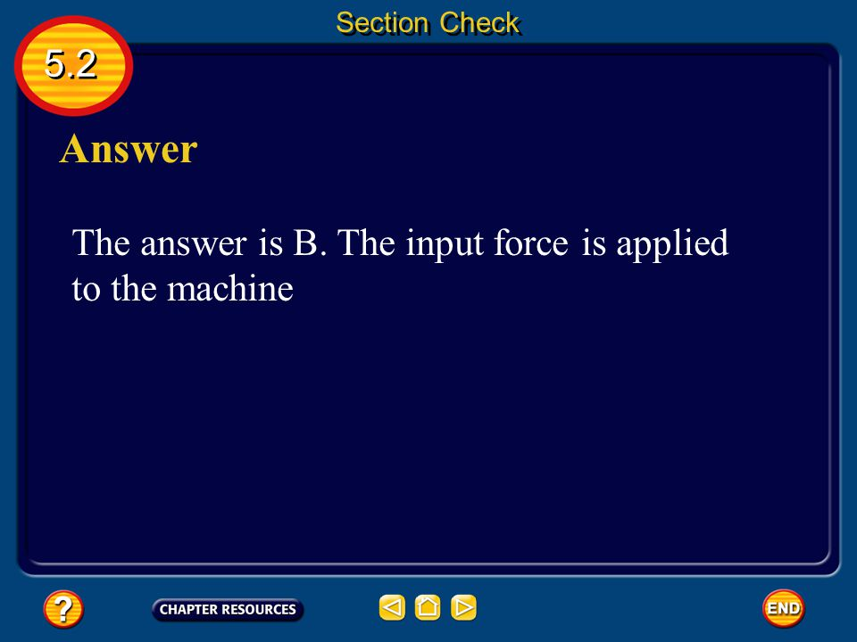 Answer 5.2 The answer is B. The input force is applied to the machine
