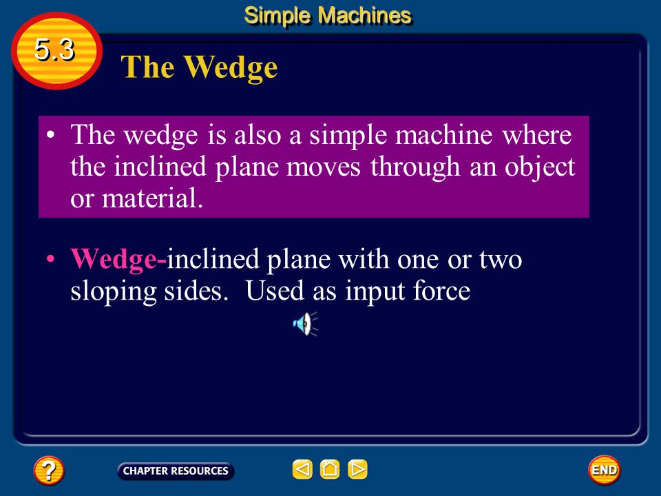 Simple Machines 5.3. The Wedge. The wedge is also a simple machine where the inclined plane moves through an object or material.