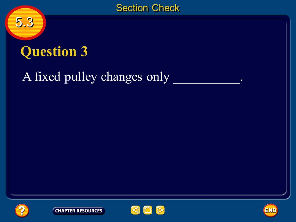 Section Check 5.3 Question 3 A fixed pulley changes only __________.