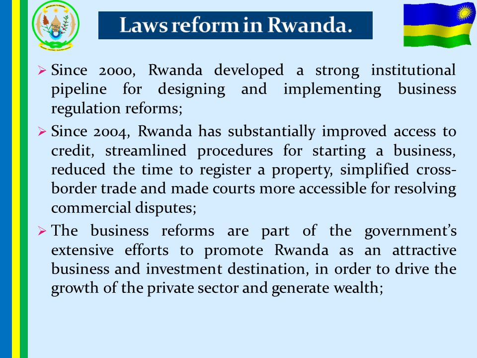 Laws reform in Rwanda. Since 2000, Rwanda developed a strong institutional pipeline for designing and implementing business regulation reforms;
