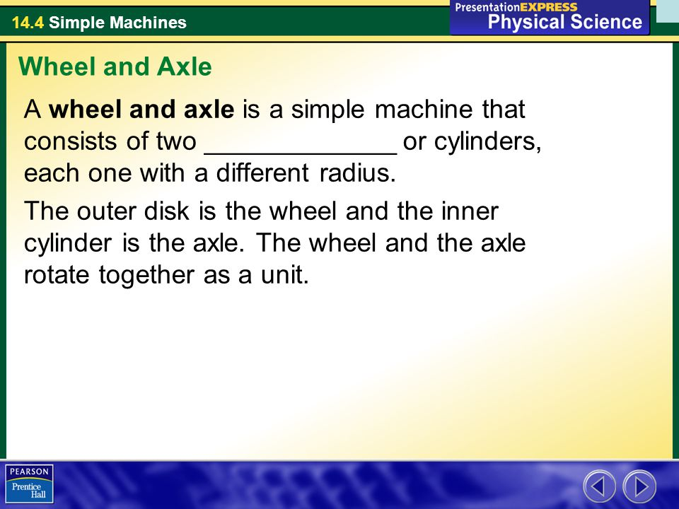 Wheel and Axle A wheel and axle is a simple machine that consists of two _____________ or cylinders, each one with a different radius.