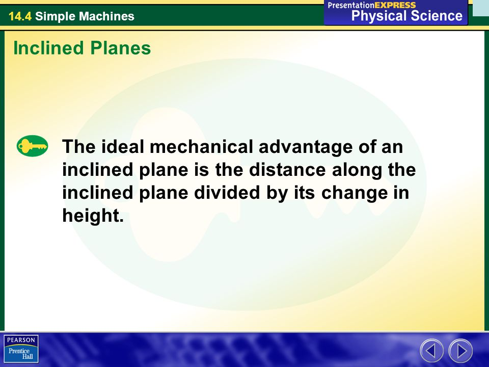 Inclined Planes The ideal mechanical advantage of an inclined plane is the distance along the inclined plane divided by its change in height.