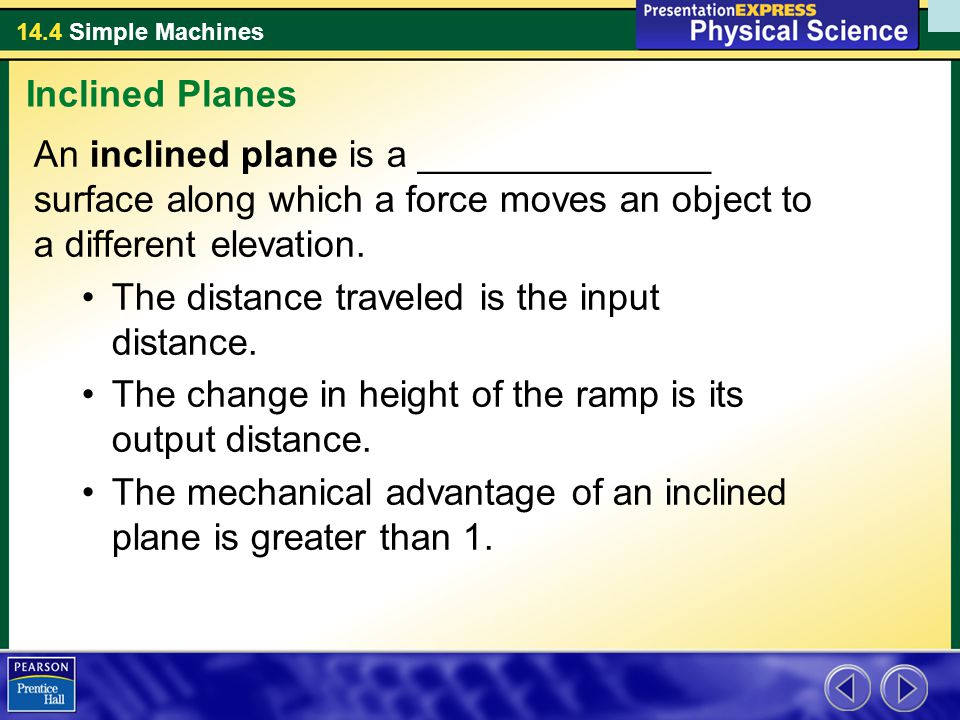 Inclined Planes An inclined plane is a ______________ surface along which a force moves an object to a different elevation.