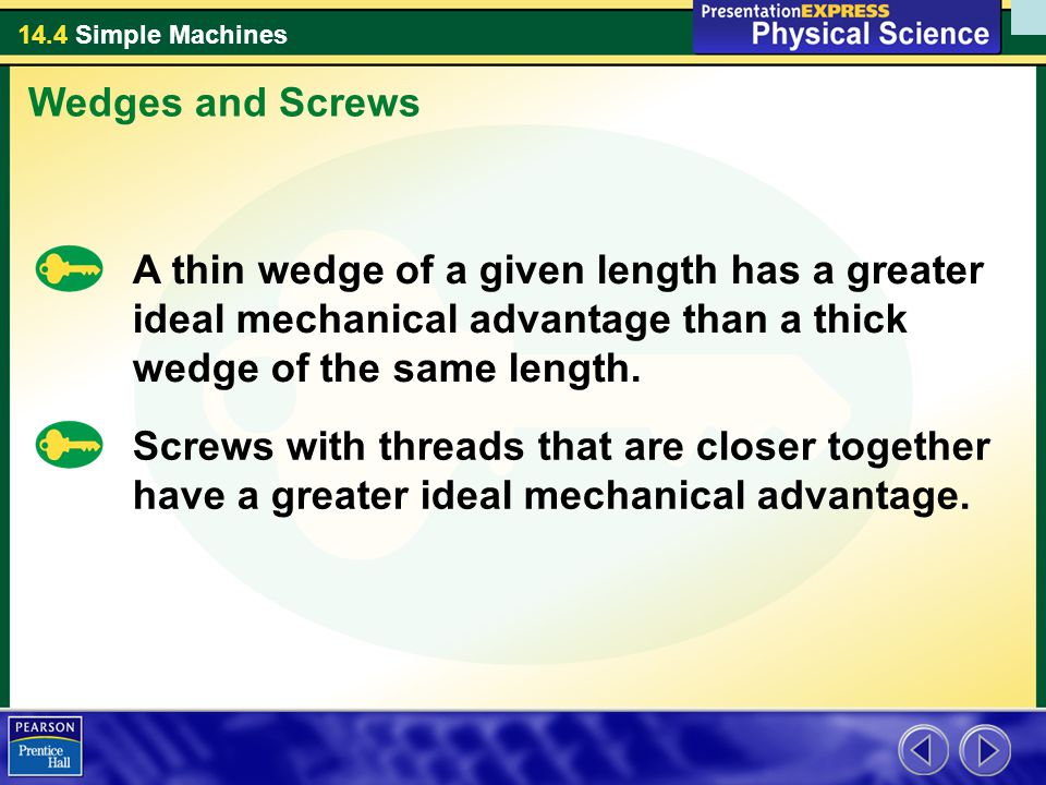 Wedges and Screws A thin wedge of a given length has a greater ideal mechanical advantage than a thick wedge of the same length.