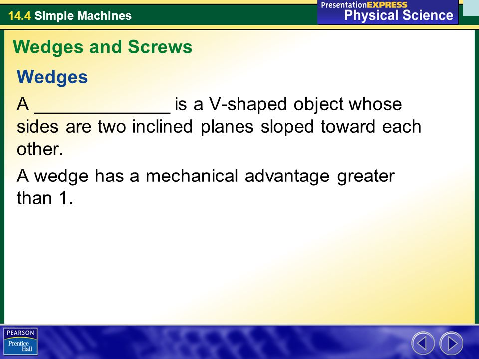 Wedges and Screws Wedges. A _____________ is a V-shaped object whose sides are two inclined planes sloped toward each other.