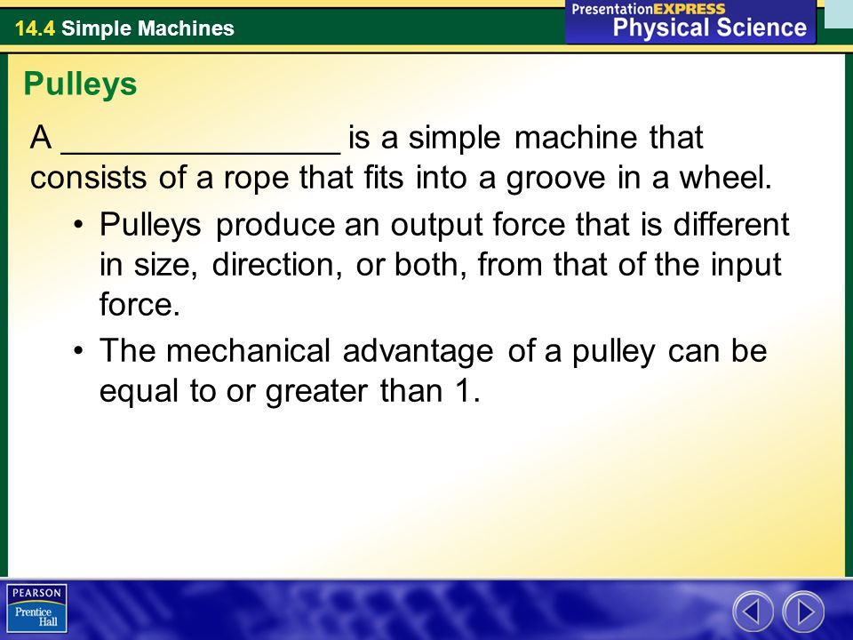 Pulleys A _______________ is a simple machine that consists of a rope that fits into a groove in a wheel.
