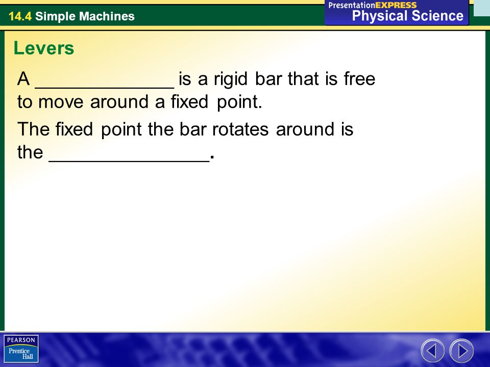 Levers A _____________ is a rigid bar that is free to move around a fixed point.